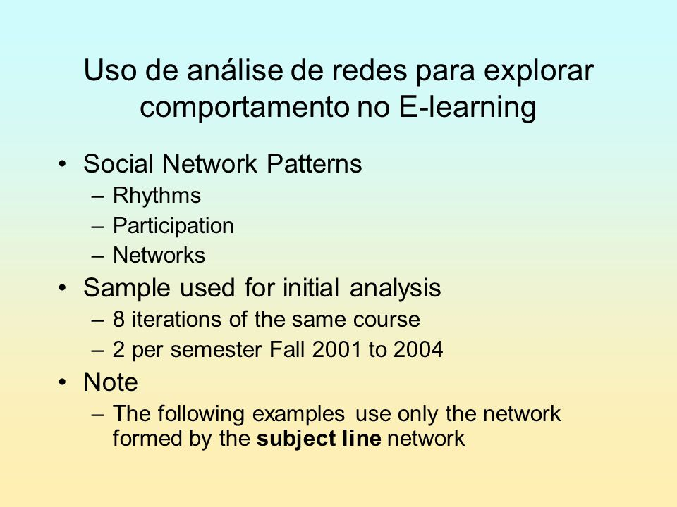 Uso de análise de redes para explorar comportamento no E-learning Social Network Patterns –Rhythms –Participation –Networks Sample used for initial analysis –8 iterations of the same course –2 per semester Fall 2001 to 2004 Note –The following examples use only the network formed by the subject line network
