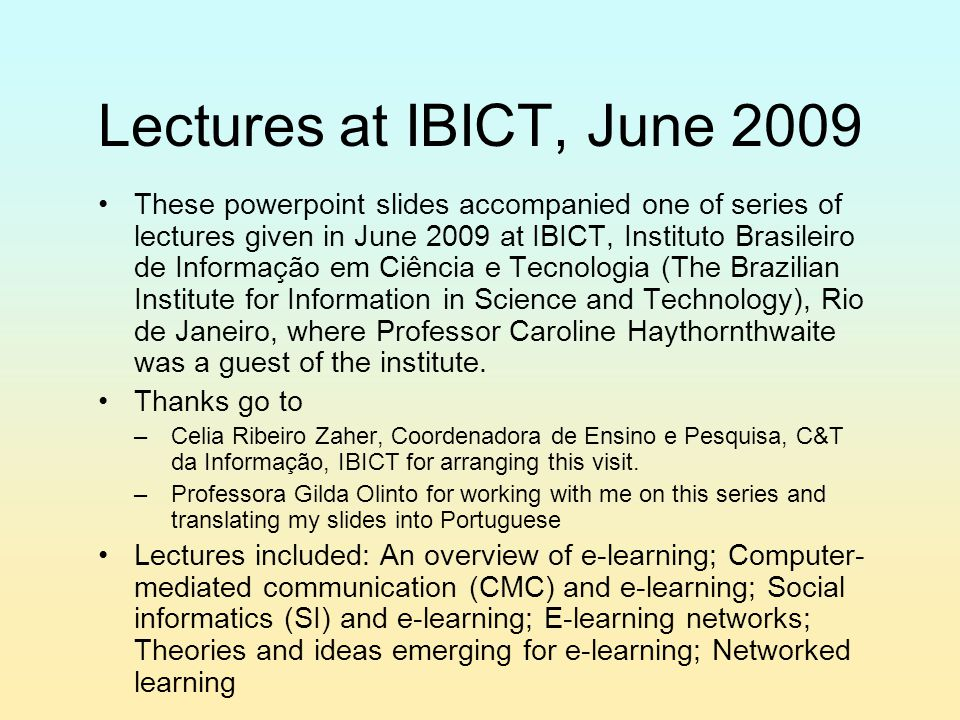 Lectures at IBICT, June 2009 These powerpoint slides accompanied one of series of lectures given in June 2009 at IBICT, Instituto Brasileiro de Informação em Ciência e Tecnologia (The Brazilian Institute for Information in Science and Technology), Rio de Janeiro, where Professor Caroline Haythornthwaite was a guest of the institute.