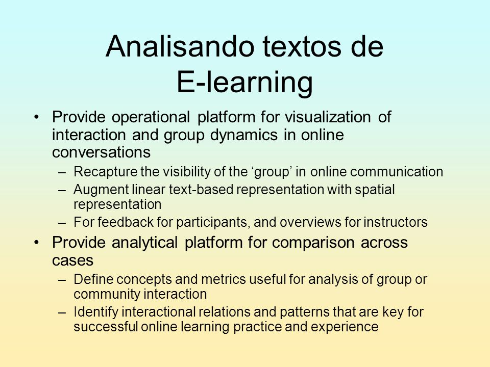 Analisando textos de E-learning Provide operational platform for visualization of interaction and group dynamics in online conversations –Recapture the visibility of the 'group' in online communication –Augment linear text-based representation with spatial representation –For feedback for participants, and overviews for instructors Provide analytical platform for comparison across cases –Define concepts and metrics useful for analysis of group or community interaction –Identify interactional relations and patterns that are key for successful online learning practice and experience