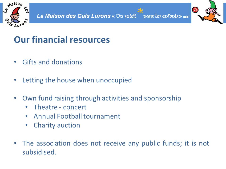 La Maison des Gais Lurons « Un soleil * pour les enfants » asbl Our financial resources Gifts and donations Letting the house when unoccupied Own fund raising through activities and sponsorship Theatre - concert Annual Football tournament Charity auction The association does not receive any public funds; it is not subsidised.