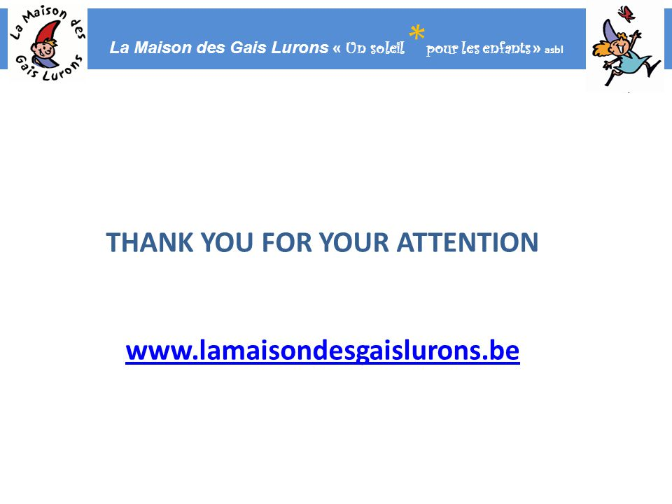 La Maison des Gais Lurons « Un soleil * pour les enfants » asbl THANK YOU FOR YOUR ATTENTION www.lamaisondesgaislurons.be