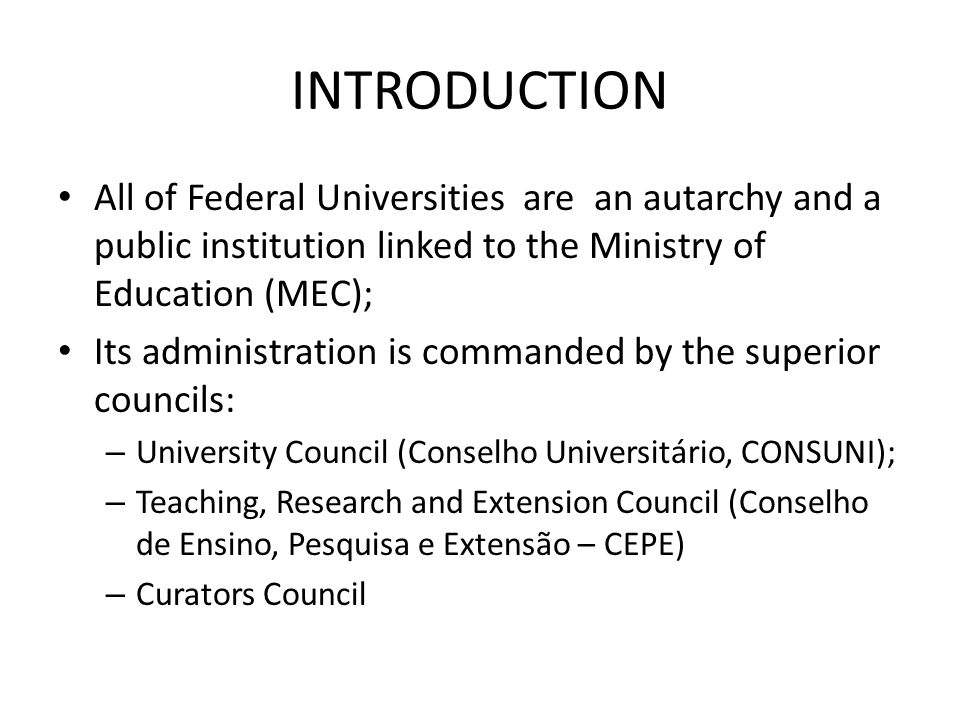 INTRODUCTION All of Federal Universities are an autarchy and a public institution linked to the Ministry of Education (MEC); Its administration is commanded by the superior councils: – University Council (Conselho Universitário, CONSUNI); – Teaching, Research and Extension Council (Conselho de Ensino, Pesquisa e Extensão – CEPE) – Curators Council