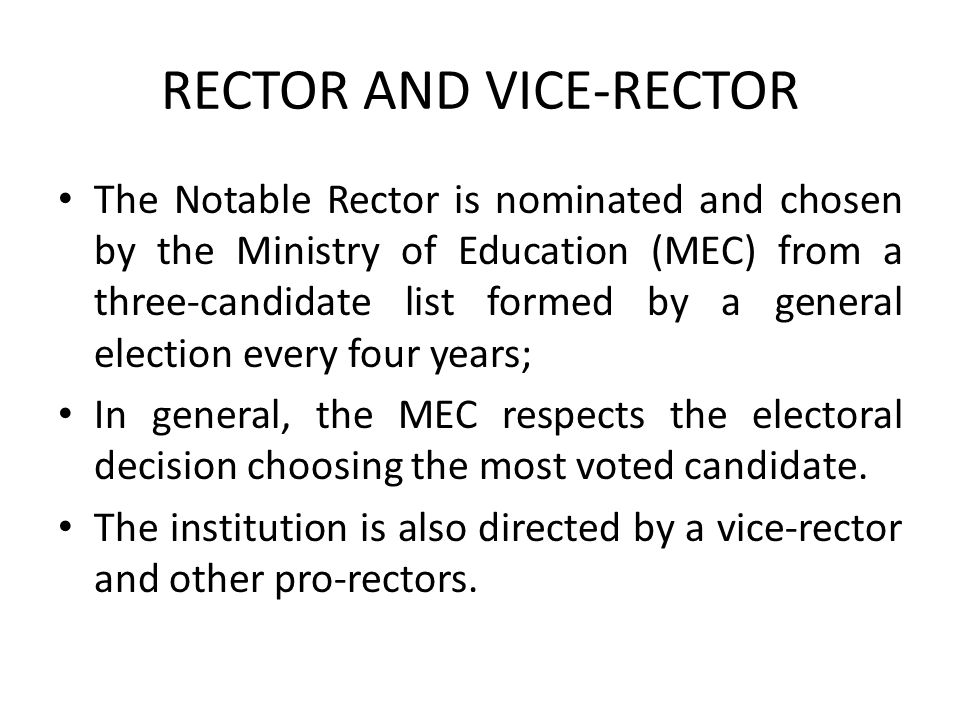 RECTOR AND VICE-RECTOR The Notable Rector is nominated and chosen by the Ministry of Education (MEC) from a three-candidate list formed by a general election every four years; In general, the MEC respects the electoral decision choosing the most voted candidate.