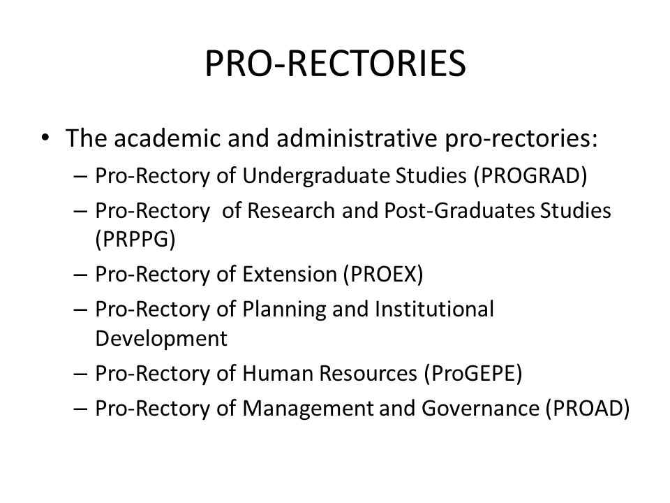 PRO-RECTORIES The academic and administrative pro-rectories: – Pro-Rectory of Undergraduate Studies (PROGRAD) – Pro-Rectory of Research and Post-Graduates Studies (PRPPG) – Pro-Rectory of Extension (PROEX) – Pro-Rectory of Planning and Institutional Development – Pro-Rectory of Human Resources (ProGEPE) – Pro-Rectory of Management and Governance (PROAD)