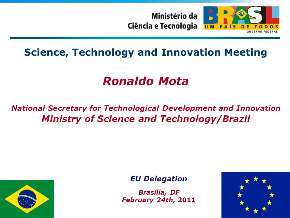 Science, Technology and Innovation Meeting Ronaldo Mota National Secretary for Technological Development and Innovation Ministry of Science and Technology/Brazil EU Delegation Brasília, DF February 24th, 2011