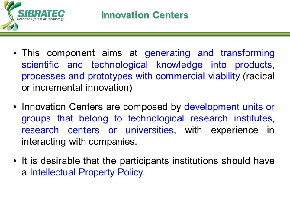Innovation Centers This component aims at generating and transforming scientific and technological knowledge into products, processes and prototypes with commercial viability (radical or incremental innovation) Innovation Centers are composed by development units or groups that belong to technological research institutes, research centers or universities, with experience in interacting with companies.