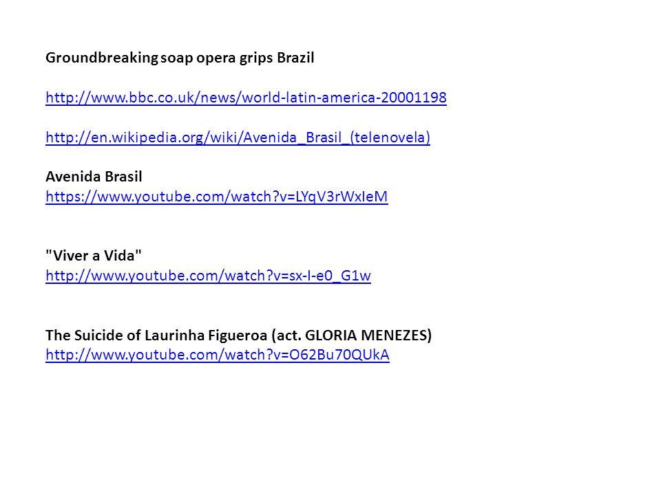 Groundbreaking soap opera grips Brazil http://www.bbc.co.uk/news/world-latin-america-20001198 http://en.wikipedia.org/wiki/Avenida_Brasil_(telenovela) Avenida Brasil https://www.youtube.com/watch?v=LYqV3rWxIeM Viver a Vida http://www.youtube.com/watch?v=sx-I-e0_G1w The Suicide of Laurinha Figueroa (act.