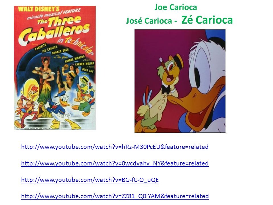 http://www.youtube.com/watch?v=hRz-M30PcEU&feature=related http://www.youtube.com/watch?v=0wcdyahv_NY&feature=related http://www.youtube.com/watch?v=BG-fC-O_uQE http://www.youtube.com/watch?v=ZZ81_Q0lYAM&feature=related Joe Carioca José Carioca - Zé Carioca