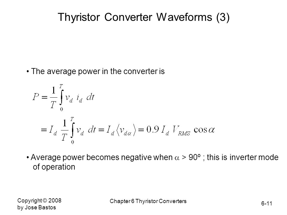 6-11 Copyright © 2008 by Jose Bastos Chapter 6 Thyristor Converters Thyristor Converter Waveforms (3) The average power in the converter is Average power becomes negative when  > 90º ; this is inverter mode of operation