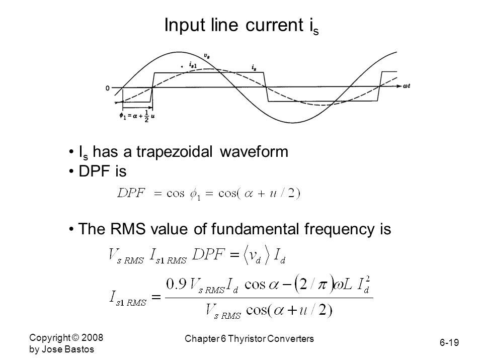 6-19 Copyright © 2008 by Jose Bastos Chapter 6 Thyristor Converters Input line current i s I s has a trapezoidal waveform DPF is The RMS value of fund
