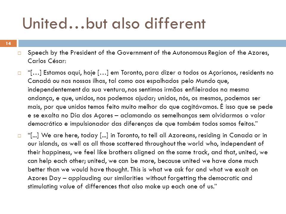 United…but also different  Speech by the President of the Government of the Autonomous Region of the Azores, Carlos César:  […] Estamos aqui, hoje […] em Toronto, para dizer a todos os Açorianos, residents no Canadá ou nas nossas ilhas, tal como aos espalhados pelo Mundo que, independentement da sua ventura, nos sentimos irmãos enfileirados na mesma andança, e que, unidos, nos podemos ajudar; unidos, nós, os mesmos, podemos ser mais, por que unidos temos feito muito melhor do que cogitávamos.