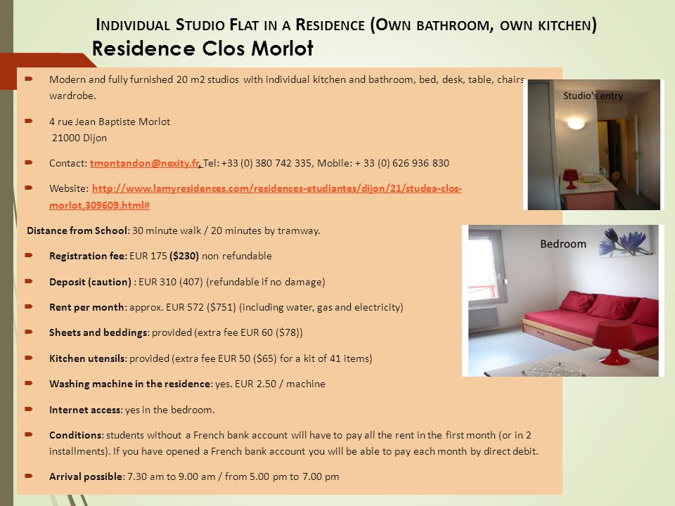I NDIVIDUAL S TUDIO F LAT IN A R ESIDENCE (O WN BATHROOM, OWN KITCHEN ) Residence LES ESTUDINES  Address : 2 Avenue Champollion  Distance from the school: around 15 minutes by bus  Registration Fee : Around €150 (193) Discount for students at Burgundy School of Business.