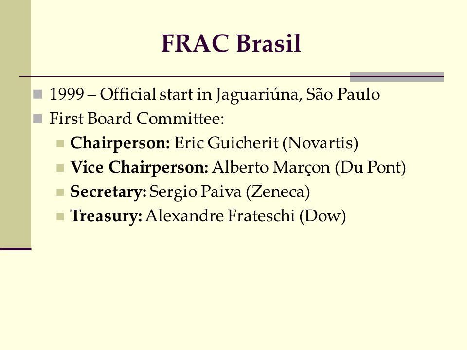 1999 – Official start in Jaguariúna, São Paulo First Board Committee: Chairperson: Eric Guicherit (Novartis) Vice Chairperson: Alberto Marçon (Du Pont) Secretary: Sergio Paiva (Zeneca) Treasury: Alexandre Frateschi (Dow) FRAC Brasil