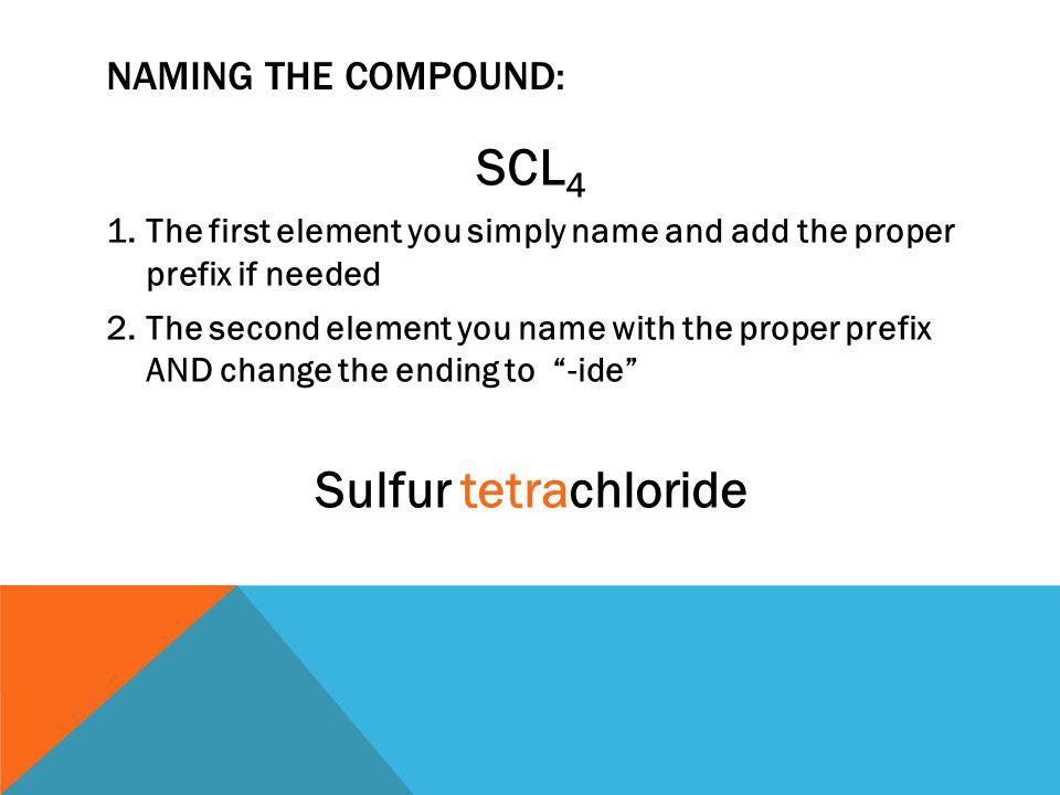 NAMING THE COMPOUND: SCL 4 1.The first element you simply name and add the proper prefix if needed 2.The second element you name with the proper prefix AND change the ending to -ide Sulfur tetrachloride