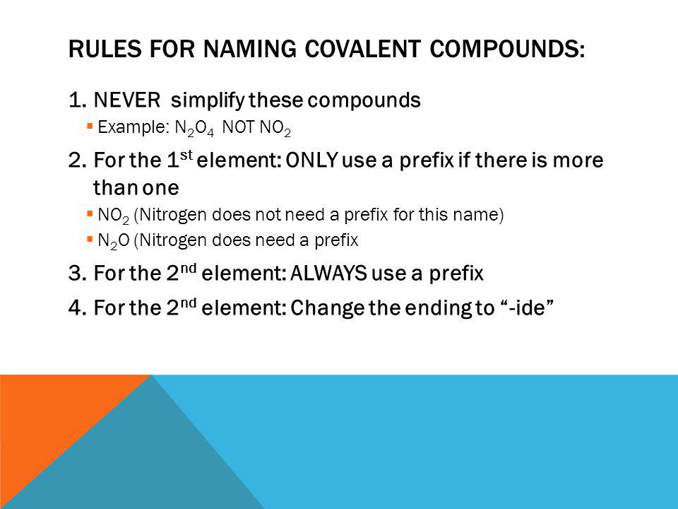 RULES FOR NAMING COVALENT COMPOUNDS: 1.NEVER simplify these compounds  Example: N 2 O 4 NOT NO 2 2.For the 1 st element: ONLY use a prefix if there is more than one  NO 2 (Nitrogen does not need a prefix for this name)  N 2 O (Nitrogen does need a prefix 3.For the 2 nd element: ALWAYS use a prefix 4.For the 2 nd element: Change the ending to -ide
