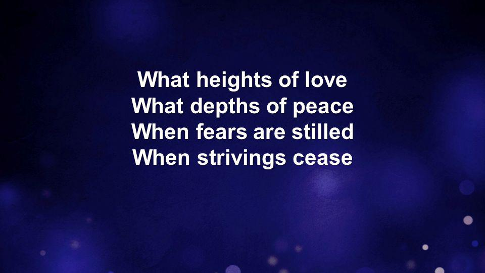 What heights of love What depths of peace When fears are stilled When strivings cease