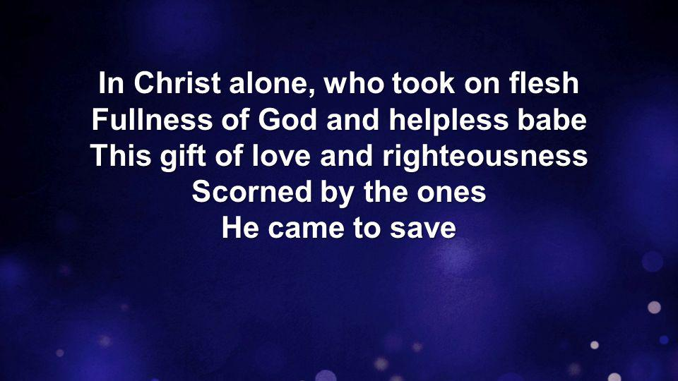 In Christ alone, who took on flesh Fullness of God and helpless babe This gift of love and righteousness Scorned by the ones He came to save