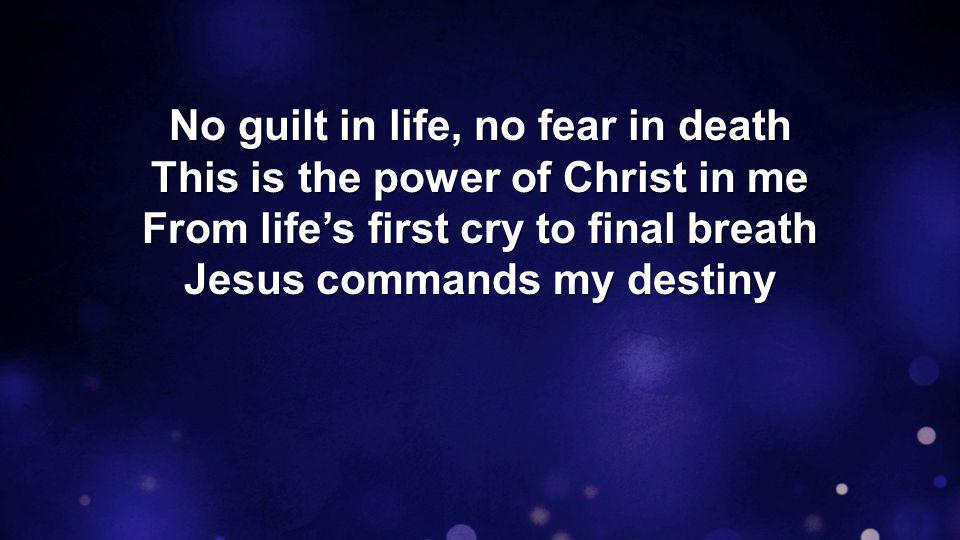 No guilt in life, no fear in death This is the power of Christ in me From life's first cry to final breath Jesus commands my destiny