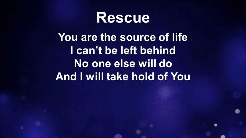 Rescue You are the source of life I can't be left behind No one else will do And I will take hold of You