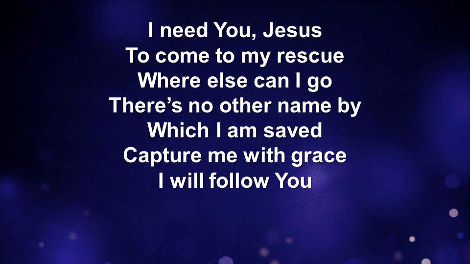I need You, Jesus To come to my rescue Where else can I go There's no other name by Which I am saved Capture me with grace I will follow You