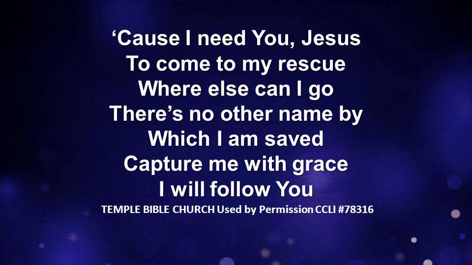 'Cause I need You, Jesus To come to my rescue Where else can I go There's no other name by Which I am saved Capture me with grace I will follow You TEMPLE BIBLE CHURCH Used by Permission CCLI #78316