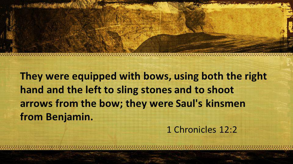 They were equipped with bows, using both the right hand and the left to sling stones and to shoot arrows from the bow; they were Saul s kinsmen from Benjamin.