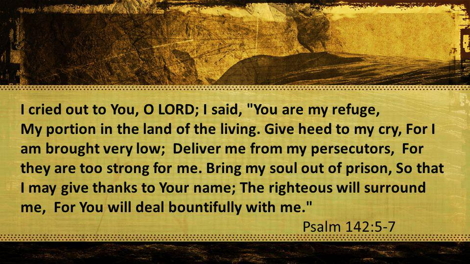 I cried out to You, O LORD; I said, You are my refuge, My portion in the land of the living.