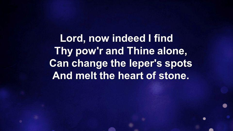 Lord, now indeed I find Thy pow r and Thine alone, Can change the leper s spots And melt the heart of stone.