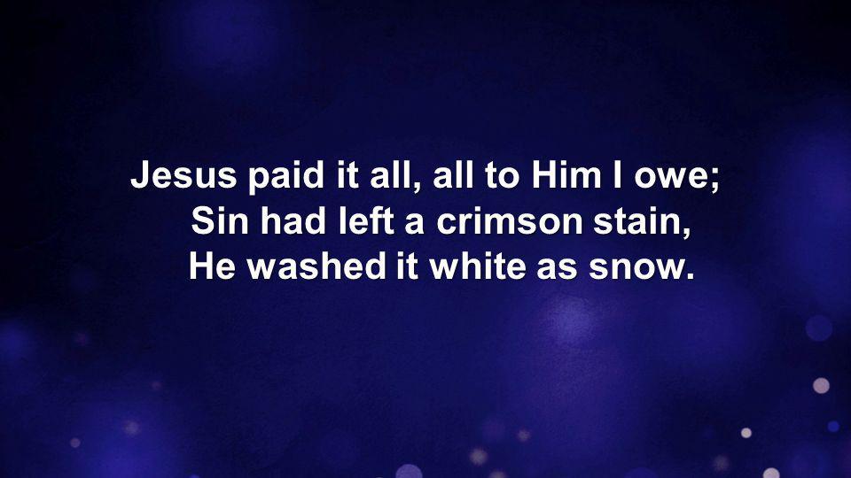 Jesus paid it all, all to Him I owe; Sin had left a crimson stain, He washed it white as snow.