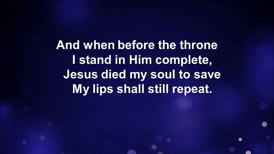 And when before the throne I stand in Him complete, Jesus died my soul to save My lips shall still repeat.