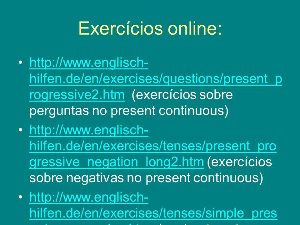 Exercícios online: http://www.englisch- hilfen.de/en/exercises/questions/present_p rogressive2.htm (exercícios sobre perguntas no present continuous)http://www.englisch- hilfen.de/en/exercises/questions/present_p rogressive2.htm http://www.englisch- hilfen.de/en/exercises/tenses/present_pro gressive_negation_long2.htm (exercícios sobre negativas no present continuous)http://www.englisch- hilfen.de/en/exercises/tenses/present_pro gressive_negation_long2.htm http://www.englisch- hilfen.de/en/exercises/tenses/simple_pres ent_progressive.htm (contraste entre simple present e present continuous)http://www.englisch- hilfen.de/en/exercises/tenses/simple_pres ent_progressive.htm