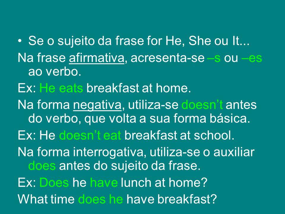 Se o sujeito da frase for He, She ou It... Na frase afirmativa, acresenta-se –s ou –es ao verbo.