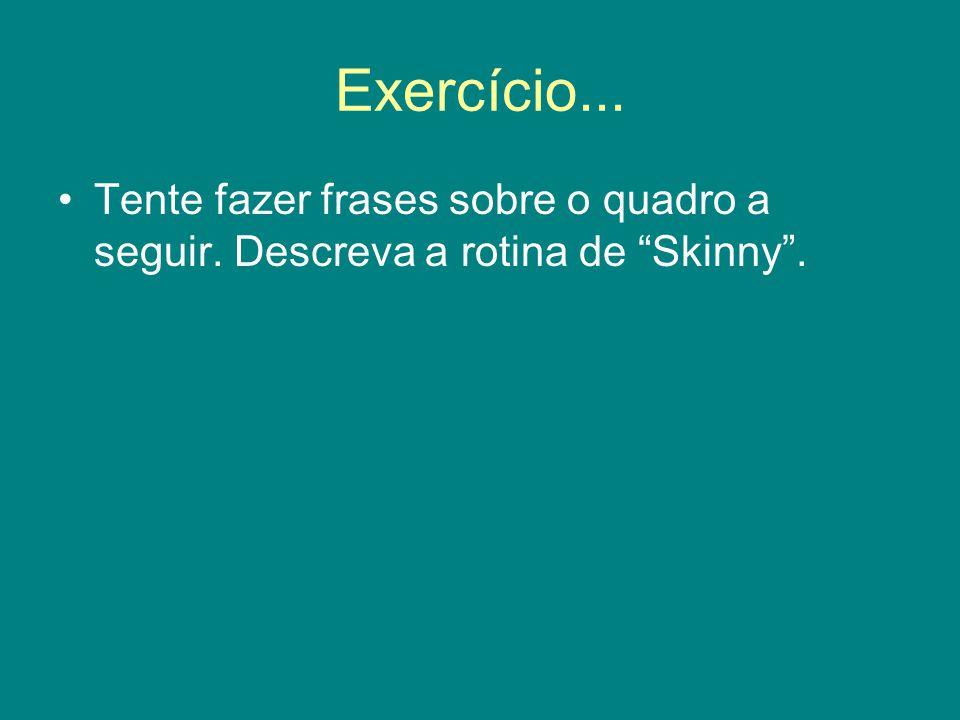 Exercício... Tente fazer frases sobre o quadro a seguir. Descreva a rotina de Skinny .