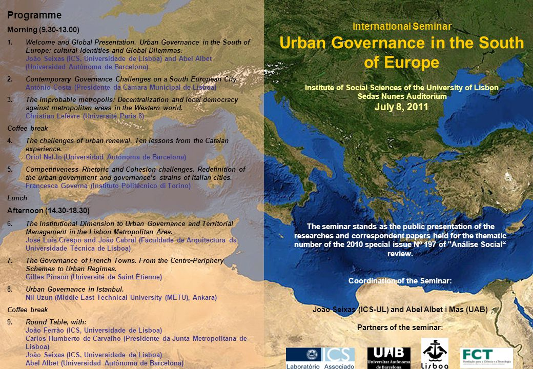 International Seminar Urban Governance in the South of Europe Institute of Social Sciences of the University of Lisbon Sedas Nunes Auditorium July 8, 2011 The seminar stands as the public presentation of the researches and correspondent papers held for the thematic number of the 2010 special issue Nº 197 of Análise Social review.