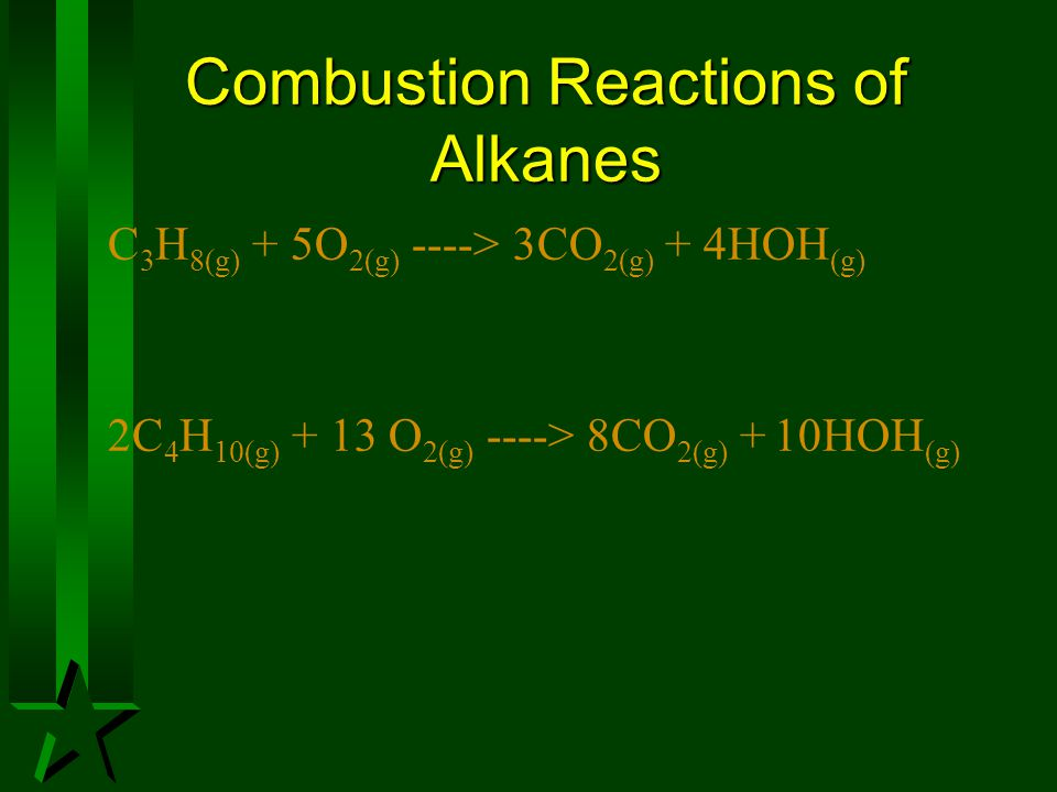 Combustion Reactions of Alkanes C 3 H 8(g) + 5O 2(g) ----> 3CO 2(g) + 4HOH (g) 2C 4 H 10(g) + 13 O 2(g) ----> 8CO 2(g) + 10HOH (g)