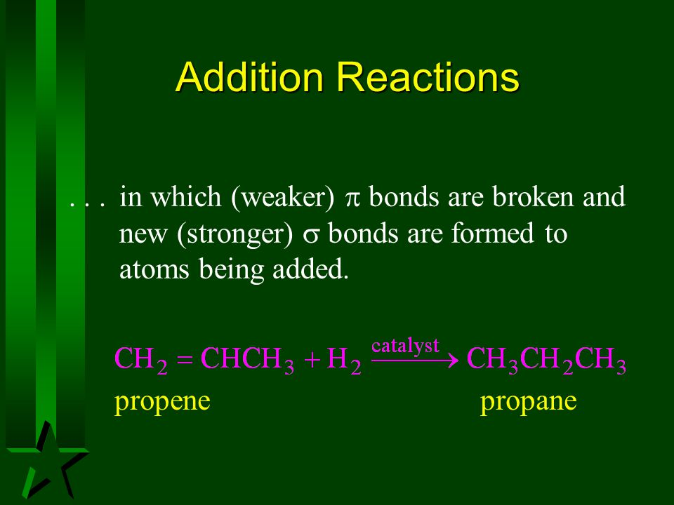 Addition Reactions...in which (weaker)  bonds are broken and new (stronger)  bonds are formed to atoms being added. propene propane