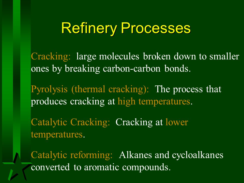 Refinery Processes Cracking: large molecules broken down to smaller ones by breaking carbon-carbon bonds. Pyrolysis (thermal cracking): The process th