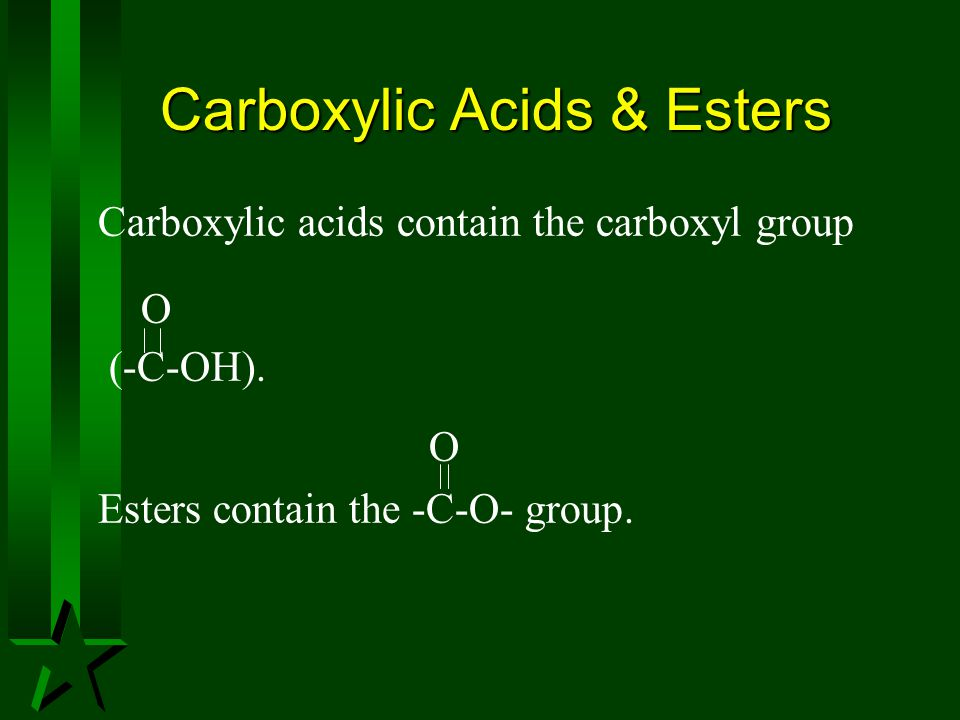 Carboxylic Acids & Esters Carboxylic acids contain the carboxyl group O (-C-OH). O Esters contain the -C-O- group.