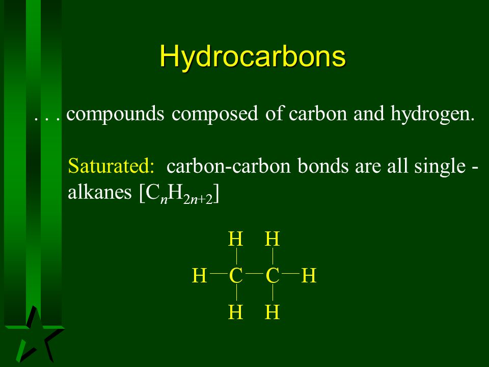 Hydrocarbons... compounds composed of carbon and hydrogen. Saturated: carbon-carbon bonds are all single - alkanes [C n H 2n+2 ]