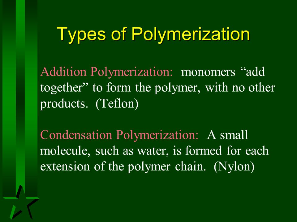 "Types of Polymerization Addition Polymerization: monomers ""add together"" to form the polymer, with no other products. (Teflon) Condensation Polymeriza"