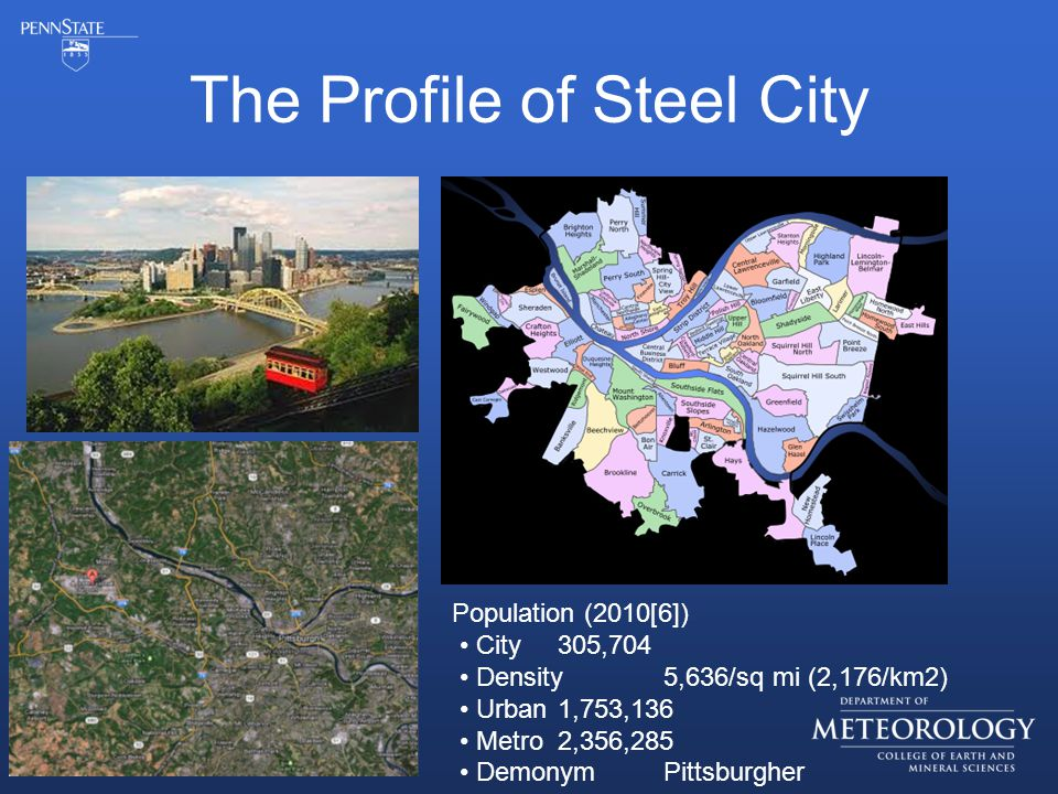 The Profile of Steel City Population (2010[6]) City 305,704 Density 5,636/sq mi (2,176/km2) Urban 1,753,136 Metro 2,356,285 Demonym Pittsburgher