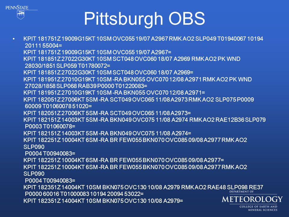 Pittsburgh OBS KPIT 181751Z 19009G15KT 10SM OVC055 19/07 A2967 RMK AO2 SLP049 T01940067 10194 20111 55004= KPIT 181751Z 19009G15KT 10SM OVC055 19/07 A2967= KPIT 181851Z 27022G30KT 10SM SCT048 OVC060 18/07 A2969 RMK AO2 PK WND 28030/1851 SLP059 T01780072= KPIT 181851Z 27022G30KT 10SM SCT048 OVC060 18/07 A2969= KPIT 181951Z 27010G19KT 10SM -RA BKN055 OVC070 12/08 A2971 RMK AO2 PK WND 27028/1858 SLP068 RAB39 P0000 T01220083= KPIT 181951Z 27010G19KT 10SM -RA BKN055 OVC070 12/08 A2971= KPIT 182051Z 27006KT 5SM -RA SCT049 OVC065 11/08 A2973 RMK AO2 SLP075 P0009 60009 T01060078 51020= KPIT 182051Z 27006KT 5SM -RA SCT049 OVC065 11/08 A2973= KPIT 182151Z 14003KT 5SM -RA BKN049 OVC075 11/08 A2974 RMK AO2 RAE12B36 SLP079 P0003 T01060078= KPIT 182151Z 14003KT 5SM -RA BKN049 OVC075 11/08 A2974= KPIT 182251Z 10004KT 6SM -RA BR FEW055 BKN070 OVC085 09/08 A2977 RMK AO2 SLP090 P0004 T00940083= KPIT 182251Z 10004KT 6SM -RA BR FEW055 BKN070 OVC085 09/08 A2977= KPIT 182251Z 10004KT 6SM -RA BR FEW055 BKN070 OVC085 09/08 A2977 RMK AO2 SLP090 P0004 T00940083= KPIT 182351Z 14004KT 10SM BKN075 OVC130 10/08 A2979 RMK AO2 RAE48 SLP098 RE37 P0000 60016 T01000083 10194 20094 53022= KPIT 182351Z 14004KT 10SM BKN075 OVC130 10/08 A2979=