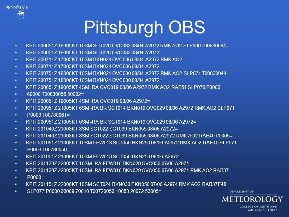 Pittsburgh OBS KPIT 200651Z 18005KT 10SM SCT026 OVC033 08/04 A2972 RMK AO2 SLP069 T00830044= KPIT 200651Z 18005KT 10SM SCT026 OVC033 08/04 A2972= KPIT 200711Z 17005KT 10SM BKN024 OVC036 08/04 A2972 RMK AO2= KPIT 200711Z 17005KT 10SM BKN024 OVC036 08/04 A2972= KPIT 200751Z 18006KT 10SM BKN021 OVC030 08/04 A2972 RMK AO2 SLP071 T00830044= KPIT 200751Z 18006KT 10SM BKN021 OVC030 08/04 A2972= KPIT 200851Z 19005KT 4SM -RA OVC019 08/06 A2972 RMK AO2 RAB51 SLP070 P0000 60000 T00830056 50002= KPIT 200851Z 19005KT 4SM -RA OVC019 08/06 A2972= KPIT 200951Z 21005KT 6SM -RA BR SCT014 BKN019 OVC029 08/06 A2972 RMK AO2 SLP071 P0003 T00780061= KPIT 200951Z 21005KT 6SM -RA BR SCT014 BKN019 OVC029 08/06 A2972= KPIT 201040Z 21008KT 8SM SCT022 SCT039 BKN055 08/06 A2972= KPIT 201040Z 21008KT 8SM SCT022 SCT039 BKN055 08/06 A2972 RMK AO2 RAE40 P0005= KPIT 201051Z 21008KT 10SM FEW013 SCT050 BKN250 08/06 A2972 RMK AO2 RAE40 SLP071 P0006 T00780056= KPIT 201051Z 21008KT 10SM FEW013 SCT050 BKN250 08/06 A2972= KPIT 201138Z 22005KT 10SM -RA FEW016 BKN029 OVC050 07/06 A2974= KPIT 201138Z 22005KT 10SM -RA FEW016 BKN029 OVC050 07/06 A2974 RMK AO2 RAB37 P0000= KPIT 201151Z 22006KT 10SM SCT024 BKN033 BKN050 07/06 A2974 RMK AO2 RAB37E48 SLP077 P0000 60009 70010 T00720056 10083 20072 53005=