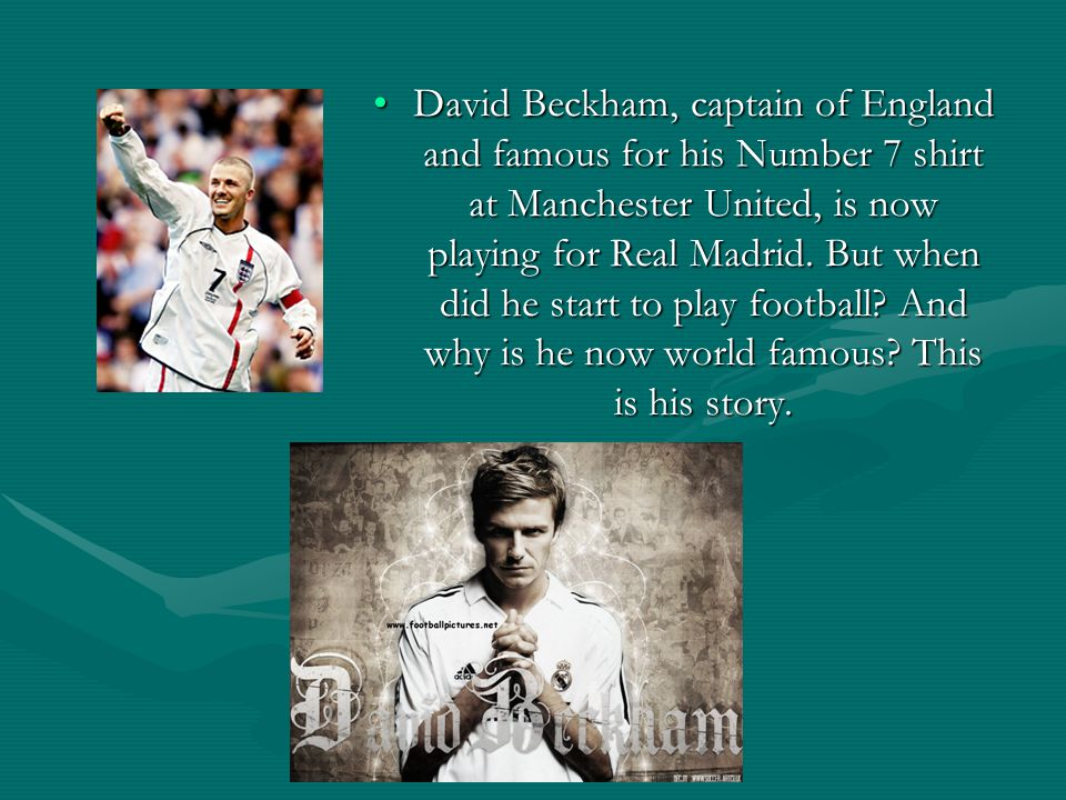 David Beckham, captain of England and famous for his Number 7 shirt at Manchester United, is now playing for Real Madrid.