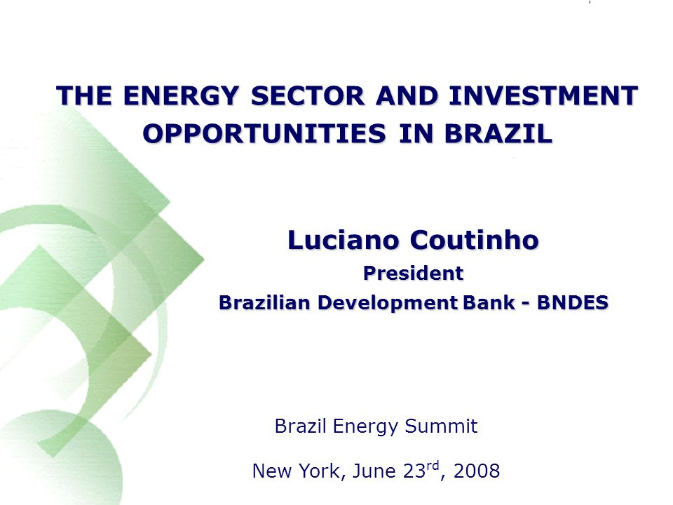 1 THE ENERGY SECTOR AND INVESTMENT OPPORTUNITIES IN BRAZIL Brazil Energy Summit New York, June 23 rd, 2008 Luciano Coutinho President Brazilian Development Bank - BNDES