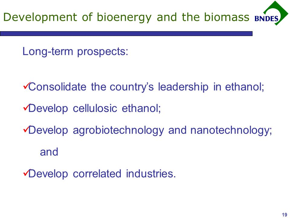 19 Development of bioenergy and the biomass Long-term prospects: Consolidate the country's leadership in ethanol; Develop cellulosic ethanol; Develop agrobiotechnology and nanotechnology; and Develop correlated industries.