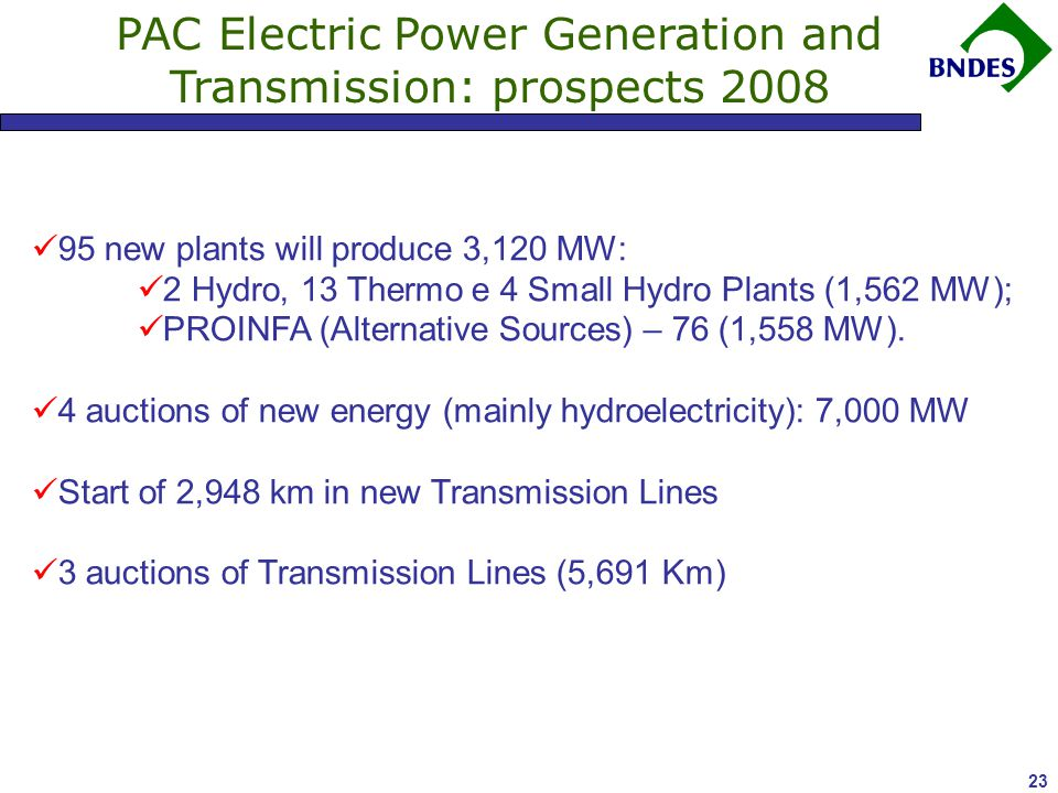 23 PAC Electric Power Generation and Transmission: prospects 2008 95 new plants will produce 3,120 MW: 2 Hydro, 13 Thermo e 4 Small Hydro Plants (1,562 MW); PROINFA (Alternative Sources) – 76 (1,558 MW).