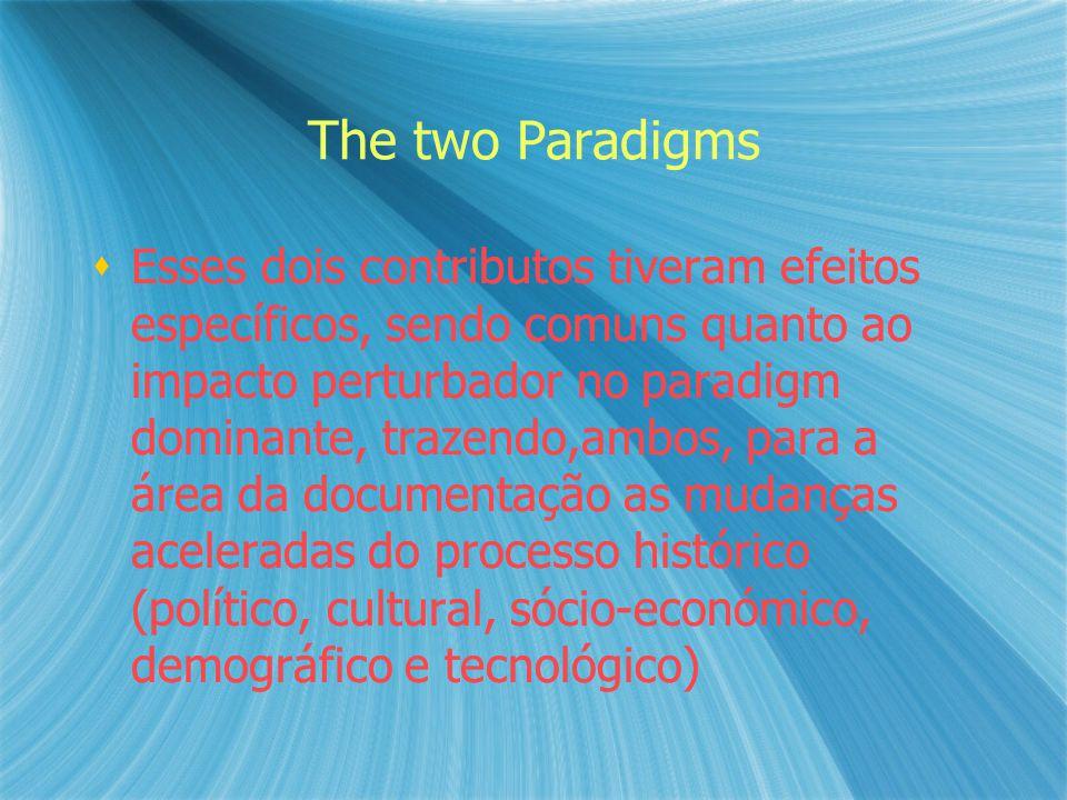 The two Paradigms  Esses dois contributos tiveram efeitos específicos, sendo comuns quanto ao impacto perturbador no paradigm dominante, trazendo,ambos, para a área da documentação as mudanças aceleradas do processo histórico (político, cultural, sócio-económico, demográfico e tecnológico)