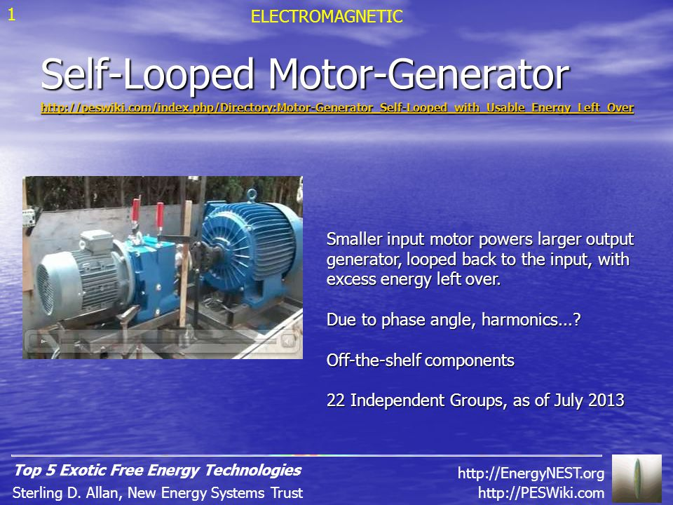 Self-Looped Motor-Generator http://peswiki.com/index.php/Directory:Motor-Generator_Self-Looped_with_Usable_Energy_Left_Over Smaller input motor powers larger output generator, looped back to the input, with excess energy left over.