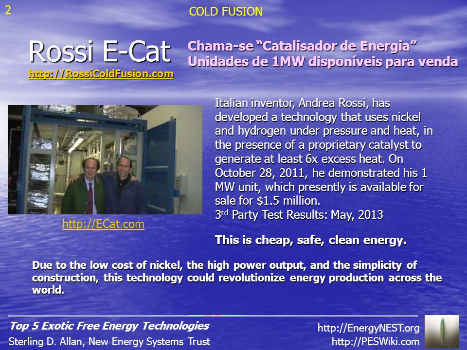 Rossi E-Cat http://RossiColdFusion.com Italian inventor, Andrea Rossi, has developed a technology that uses nickel and hydrogen under pressure and heat, in the presence of a proprietary catalyst to generate at least 6x excess heat.
